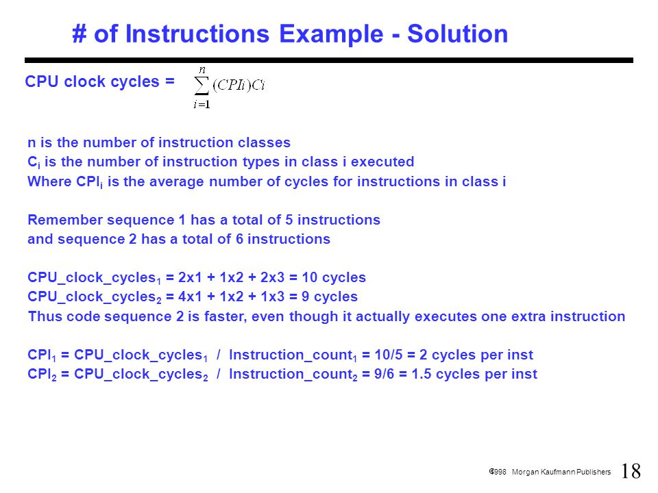 18  1998 Morgan Kaufmann Publishers # of Instructions Example - Solution CPU clock cycles = n is the number of instruction classes C i is the number of instruction types in class i executed Where CPI i is the average number of cycles for instructions in class i Remember sequence 1 has a total of 5 instructions and sequence 2 has a total of 6 instructions CPU_clock_cycles 1 = 2x1 + 1x2 + 2x3 = 10 cycles CPU_clock_cycles 2 = 4x1 + 1x2 + 1x3 = 9 cycles Thus code sequence 2 is faster, even though it actually executes one extra instruction CPI 1 = CPU_clock_cycles 1 / Instruction_count 1 = 10/5 = 2 cycles per inst CPI 2 = CPU_clock_cycles 2 / Instruction_count 2 = 9/6 = 1.5 cycles per inst
