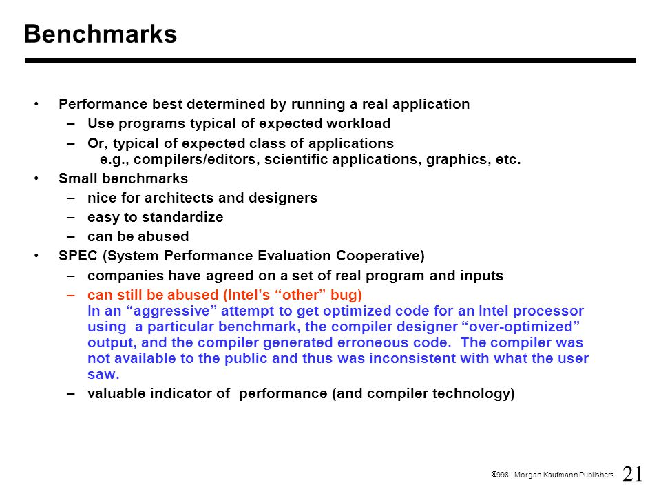 21  1998 Morgan Kaufmann Publishers Performance best determined by running a real application –Use programs typical of expected workload –Or, typical of expected class of applications e.g., compilers/editors, scientific applications, graphics, etc.