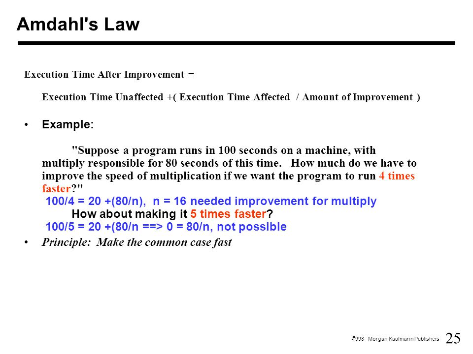 25  1998 Morgan Kaufmann Publishers Execution Time After Improvement = Execution Time Unaffected +( Execution Time Affected / Amount of Improvement ) Example: Suppose a program runs in 100 seconds on a machine, with multiply responsible for 80 seconds of this time.
