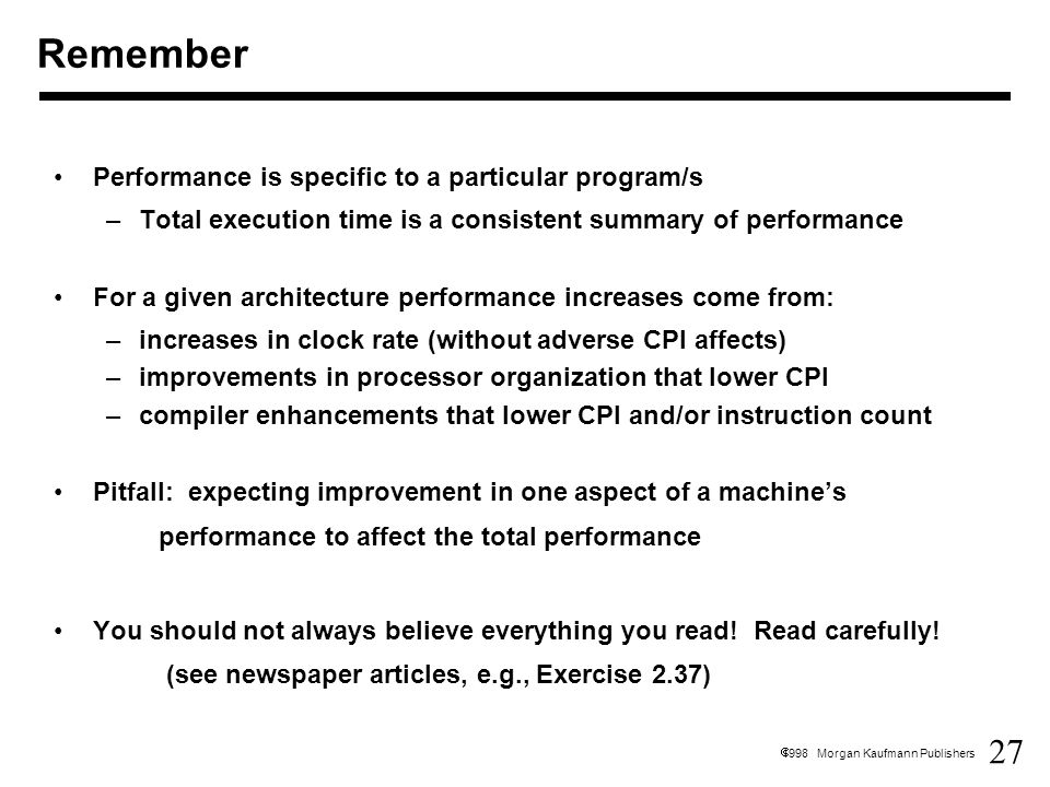 27  1998 Morgan Kaufmann Publishers Performance is specific to a particular program/s –Total execution time is a consistent summary of performance For a given architecture performance increases come from: –increases in clock rate (without adverse CPI affects) –improvements in processor organization that lower CPI –compiler enhancements that lower CPI and/or instruction count Pitfall: expecting improvement in one aspect of a machine's performance to affect the total performance You should not always believe everything you read.