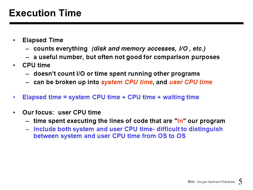 16  1998 Morgan Kaufmann Publishers CPI Example - Solution Assume each machine executes the same number of insructions: I CPU_clock_cycles A = I x 2 cyc/inst CPU_clock_cycles B = I x 1.2 cyc/inst CPU_time A = CPU_clock_cycles A x Clock_cycle_time A = I x 2 cyc/inst x 1 ns = 2xI ns CPU_time B = CPU_clock_cycles B x Clock_cycle_time B = I x 1.2 cyc/inst x 2 ns = 2.4xI ns Machine A is 1.2 times faster than machine B