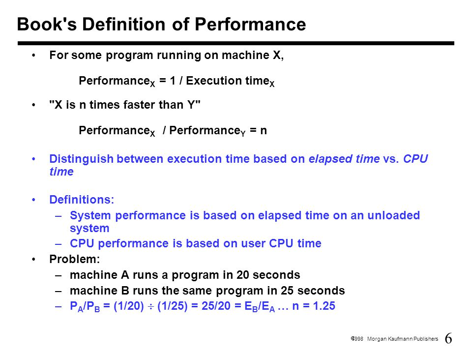 27  1998 Morgan Kaufmann Publishers Performance is specific to a particular program/s –Total execution time is a consistent summary of performance For a given architecture performance increases come from: –increases in clock rate (without adverse CPI affects) –improvements in processor organization that lower CPI –compiler enhancements that lower CPI and/or instruction count Pitfall: expecting improvement in one aspect of a machine's performance to affect the total performance You should not always believe everything you read.