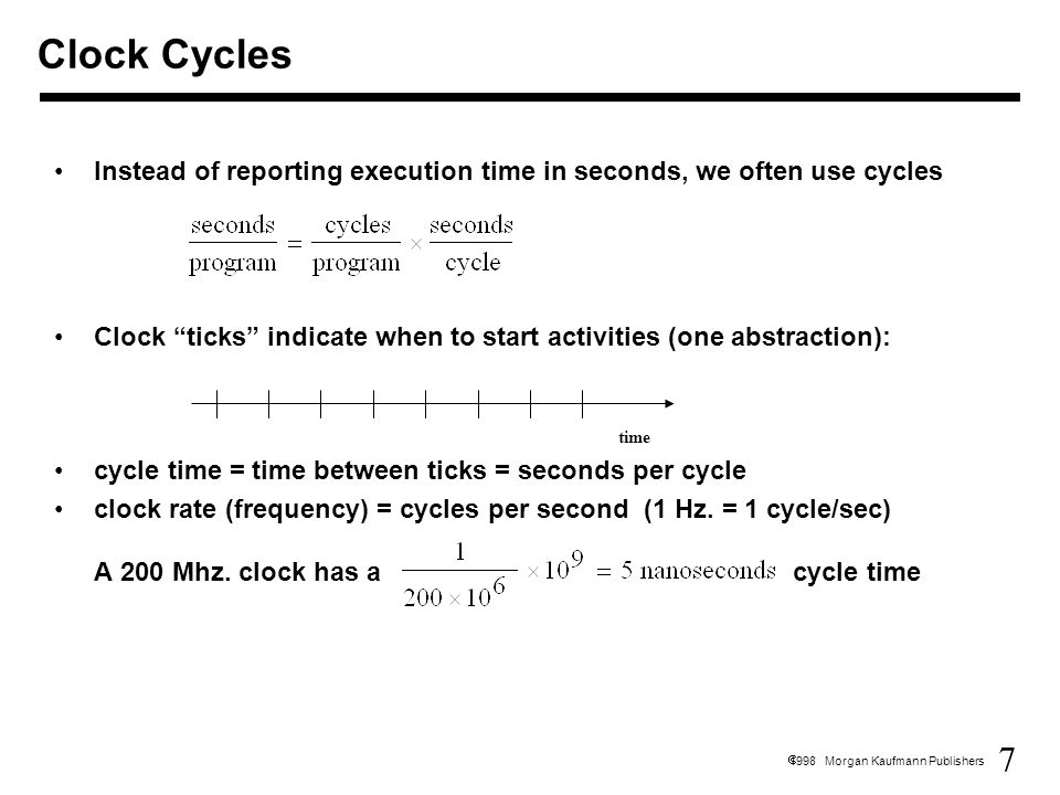 7  1998 Morgan Kaufmann Publishers Clock Cycles Instead of reporting execution time in seconds, we often use cycles Clock ticks indicate when to start activities (one abstraction): cycle time = time between ticks = seconds per cycle clock rate (frequency) = cycles per second (1 Hz.