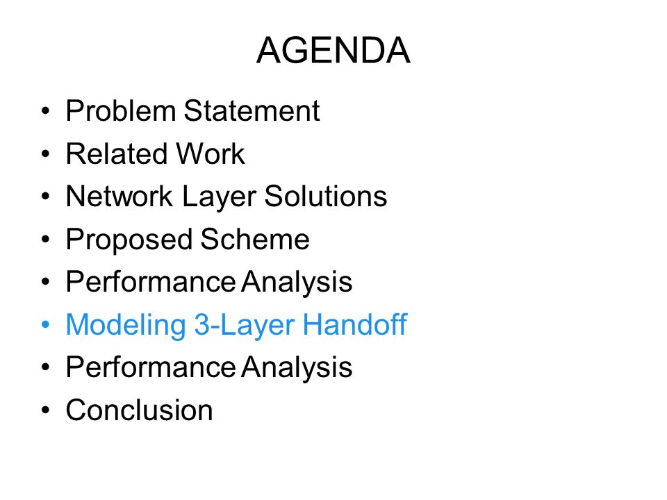 AGENDA Problem Statement Related Work Network Layer Solutions Proposed Scheme Performance Analysis Modeling 3-Layer Handoff Performance Analysis Conclusion