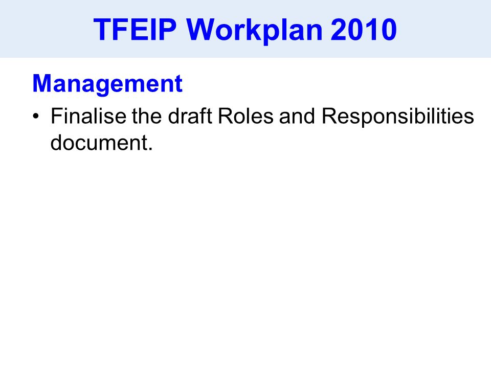 TFEIP Workplan 2010 Management Finalise the draft Roles and Responsibilities document.