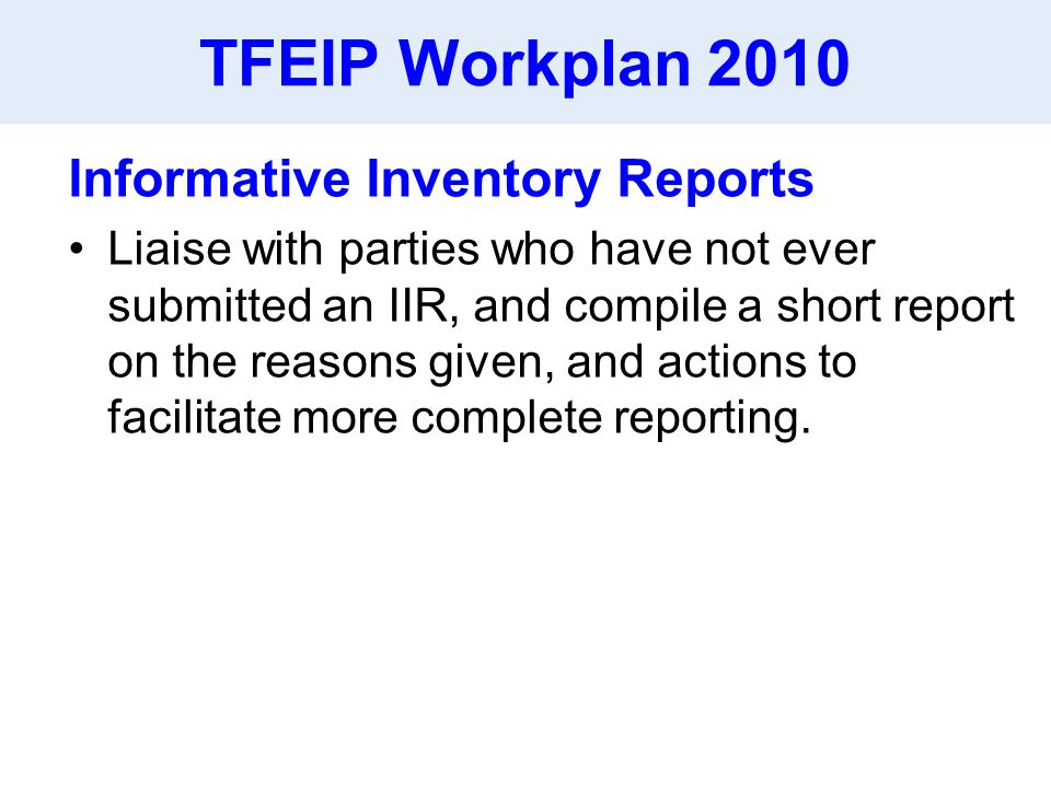 TFEIP Workplan 2010 Informative Inventory Reports Liaise with parties who have not ever submitted an IIR, and compile a short report on the reasons given, and actions to facilitate more complete reporting.