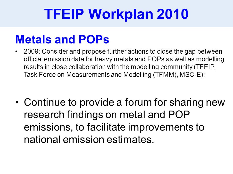 TFEIP Workplan 2010 Metals and POPs 2009: Consider and propose further actions to close the gap between official emission data for heavy metals and POPs as well as modelling results in close collaboration with the modelling community (TFEIP, Task Force on Measurements and Modelling (TFMM), MSC-E); Continue to provide a forum for sharing new research findings on metal and POP emissions, to facilitate improvements to national emission estimates.