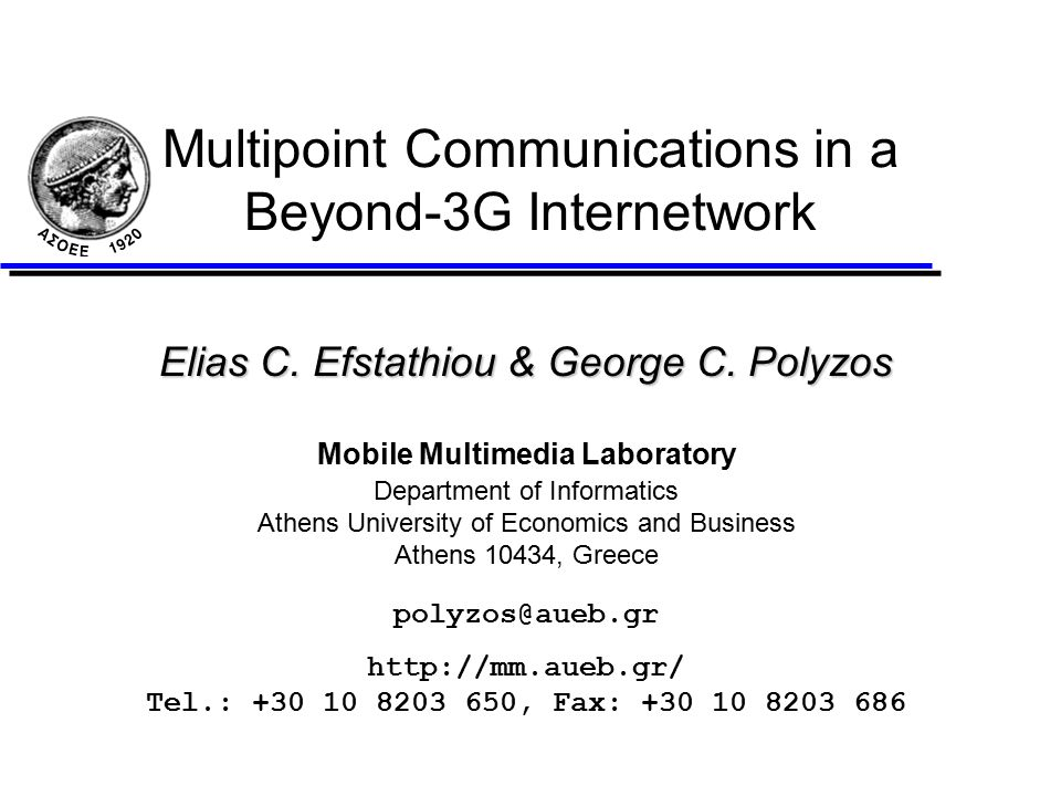 polyzos@aueb.gr2 Outline l Introduction u The Internet Beyond 3G u Mobile Multicast: High-level Issues l IP Multicast, Mobile IP and Cellular IP l Filters and Media Stream Quality l Combining IP Multicast and Mobility u IETF Mobile Multicast Approach u Extensions to the IETF Approach l Our Perspective u IGMP Mobility Support and IGMP Assumptions u Multicast Semantics and Mobility u Mobile Multicast Requirements u Cellular IP and Mobile Multicast u The Beyond-3G Environment l Conclusions