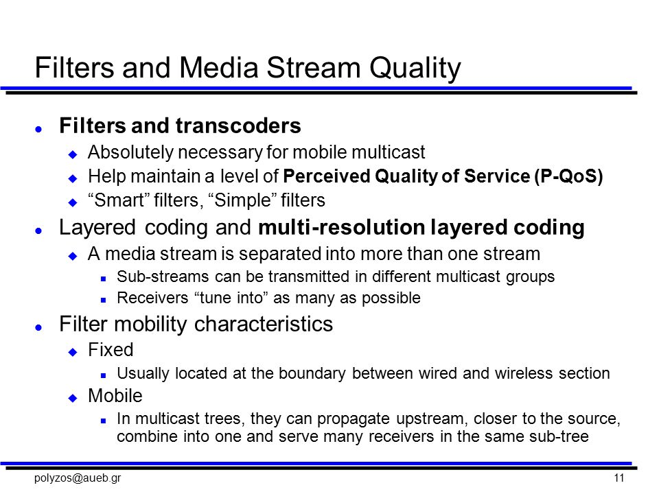 polyzos@aueb.gr11 Filters and Media Stream Quality l Filters and transcoders u Absolutely necessary for mobile multicast u Help maintain a level of Perceived Quality of Service (P-QoS) u Smart filters, Simple filters l Layered coding and multi-resolution layered coding u A media stream is separated into more than one stream n Sub-streams can be transmitted in different multicast groups n Receivers tune into as many as possible l Filter mobility characteristics u Fixed n Usually located at the boundary between wired and wireless section u Mobile n In multicast trees, they can propagate upstream, closer to the source, combine into one and serve many receivers in the same sub-tree