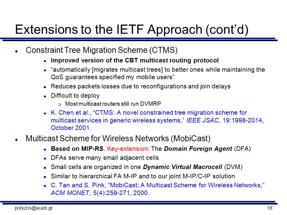 polyzos@aueb.gr16 Extensions to the IETF Approach (cont'd) l Constraint Tree Migration Scheme (CTMS) n Improved version of the CBT multicast routing protocol n automatically [migrates multicast trees] to better ones while maintaining the QoS guarantees specified my mobile users n Reduces packets losses due to reconfigurations and join delays n Difficult to deploy m Most multicast routers still run DVMRP n K.
