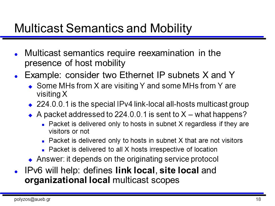 polyzos@aueb.gr18 Multicast Semantics and Mobility l Multicast semantics require reexamination in the presence of host mobility l Example: consider two Ethernet IP subnets X and Y u Some MHs from X are visiting Y and some MHs from Y are visiting X u 224.0.0.1 is the special IPv4 link-local all-hosts multicast group u A packet addressed to 224.0.0.1 is sent to X – what happens.