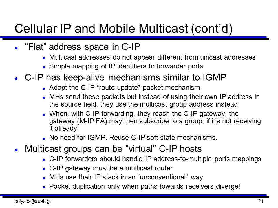 polyzos@aueb.gr21 Cellular IP and Mobile Multicast (cont'd) l Flat address space in C-IP n Multicast addresses do not appear different from unicast addresses n Simple mapping of IP identifiers to forwarder ports l C-IP has keep-alive mechanisms similar to IGMP n Adapt the C-IP route-update packet mechanism n MHs send these packets but instead of using their own IP address in the source field, they use the multicast group address instead n When, with C-IP forwarding, they reach the C-IP gateway, the gateway (M-IP FA) may then subscribe to a group, if it's not receiving it already.