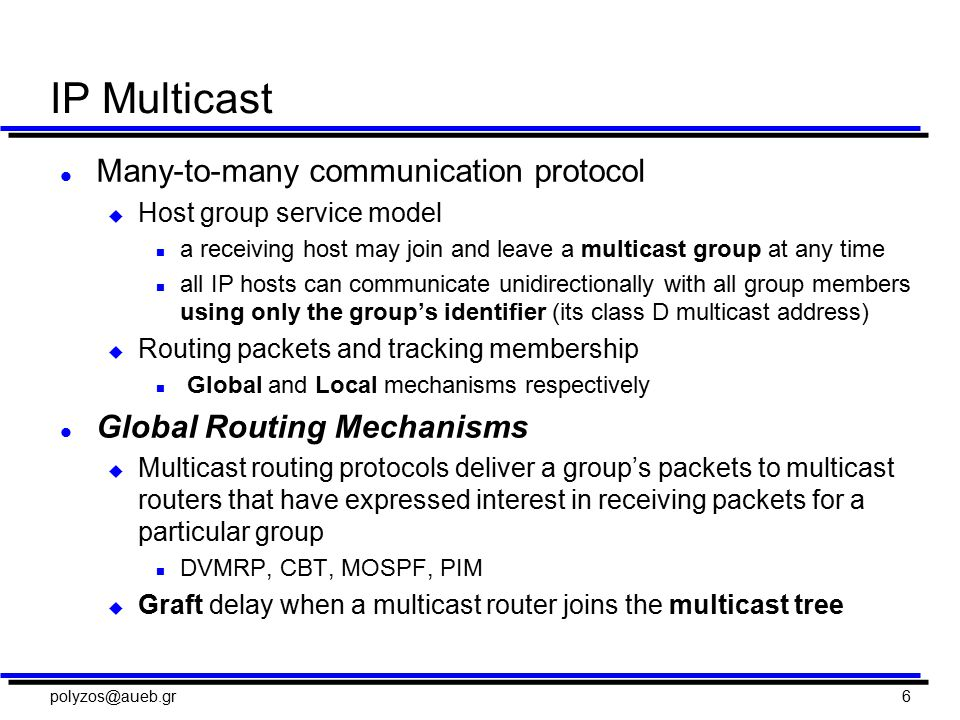 polyzos@aueb.gr6 IP Multicast l Many-to-many communication protocol u Host group service model n a receiving host may join and leave a multicast group at any time n all IP hosts can communicate unidirectionally with all group members using only the group's identifier (its class D multicast address) u Routing packets and tracking membership n Global and Local mechanisms respectively l Global Routing Mechanisms u Multicast routing protocols deliver a group's packets to multicast routers that have expressed interest in receiving packets for a particular group n DVMRP, CBT, MOSPF, PIM u Graft delay when a multicast router joins the multicast tree