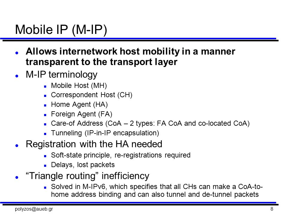 polyzos@aueb.gr8 Mobile IP (M-IP) l Allows internetwork host mobility in a manner transparent to the transport layer l M-IP terminology n Mobile Host (MH) n Correspondent Host (CH) n Home Agent (HA) n Foreign Agent (FA) n Care-of Address (CoA – 2 types: FA CoA and co-located CoA) n Tunneling (IP-in-IP encapsulation) l Registration with the HA needed n Soft-state principle, re-registrations required n Delays, lost packets l Triangle routing inefficiency n Solved in M-IPv6, which specifies that all CHs can make a CoA-to- home address binding and can also tunnel and de-tunnel packets