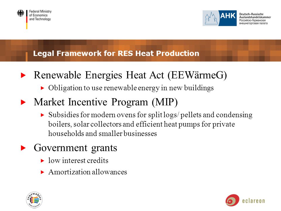 Legal Framework for RES Heat Production  Renewable Energies Heat Act (EEWärmeG)  Obligation to use renewable energy in new buildings  Market Incentive Program (MIP)  Subsidies for modern ovens for split logs/ pellets and condensing boilers, solar collectors and efficient heat pumps for private households and smaller businesses  Government grants  low interest credits  Amortization allowances
