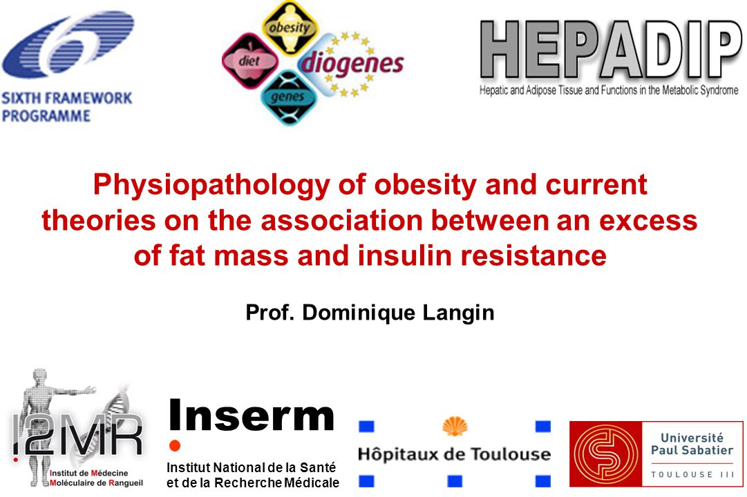 Inserm Institut National de la Santé et de la Recherche Médicale Physiopathology of obesity and current theories on the association between an excess of fat mass and insulin resistance Prof.