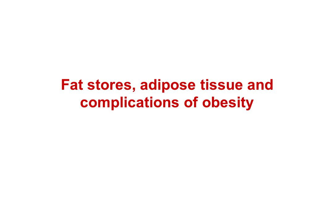 Fat stores, adipose tissue and complications of obesity