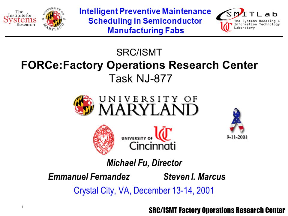 1 SRC/ISMT Factory Operations Research Center SRC/ISMT FORCe:Factory Operations Research Center Task NJ-877 Michael Fu, Director Emmanuel Fernandez Steven I.