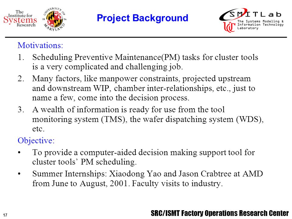 SRC/ISMT Factory Operations Research Center 17 Motivations: 1.Scheduling Preventive Maintenance(PM) tasks for cluster tools is a very complicated and challenging job.