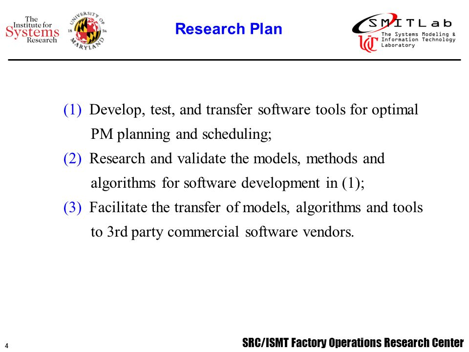 SRC/ISMT Factory Operations Research Center 4 (1) Develop, test, and transfer software tools for optimal PM planning and scheduling; (2) Research and validate the models, methods and algorithms for software development in (1); (3) Facilitate the transfer of models, algorithms and tools to 3rd party commercial software vendors.
