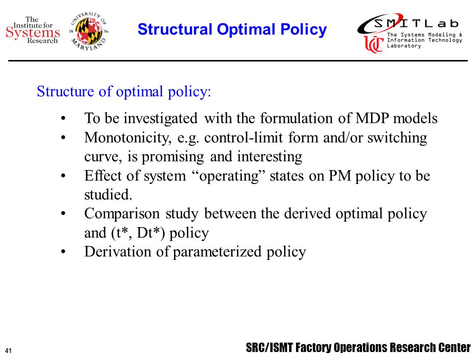 SRC/ISMT Factory Operations Research Center 41 Structure of optimal policy: To be investigated with the formulation of MDP models Monotonicity, e.g.