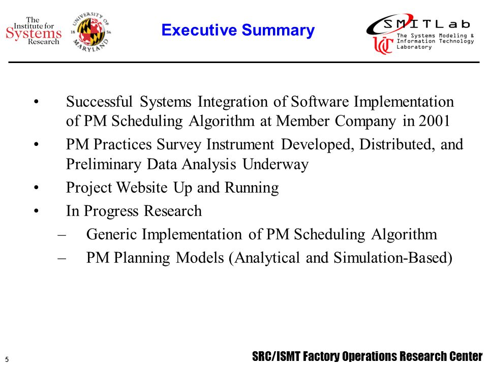 SRC/ISMT Factory Operations Research Center 5 Successful Systems Integration of Software Implementation of PM Scheduling Algorithm at Member Company in 2001 PM Practices Survey Instrument Developed, Distributed, and Preliminary Data Analysis Underway Project Website Up and Running In Progress Research –Generic Implementation of PM Scheduling Algorithm –PM Planning Models (Analytical and Simulation-Based) Executive Summary