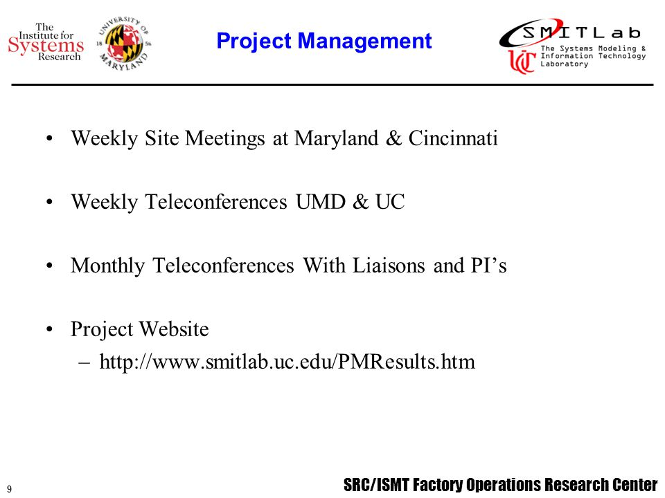 SRC/ISMT Factory Operations Research Center 9 Weekly Site Meetings at Maryland & Cincinnati Weekly Teleconferences UMD & UC Monthly Teleconferences With Liaisons and PI's Project Website –http://www.smitlab.uc.edu/PMResults.htm Project Management