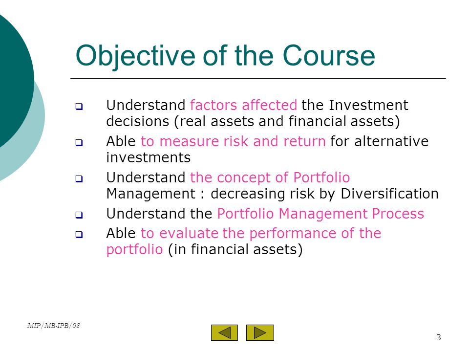 MIP/MB-IPB/08 3 Objective of the Course  Understand factors affected the Investment decisions (real assets and financial assets)  Able to measure risk and return for alternative investments  Understand the concept of Portfolio Management : decreasing risk by Diversification  Understand the Portfolio Management Process  Able to evaluate the performance of the portfolio (in financial assets)
