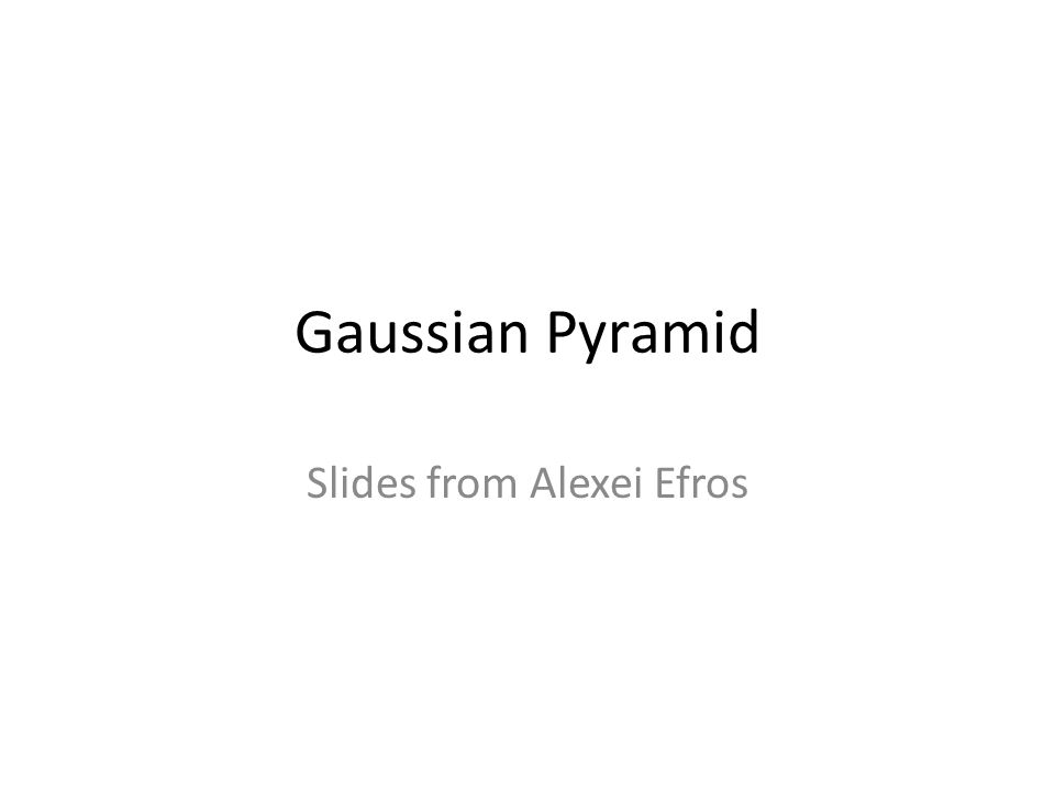 Gaussian Pyramid Slides from Alexei Efros