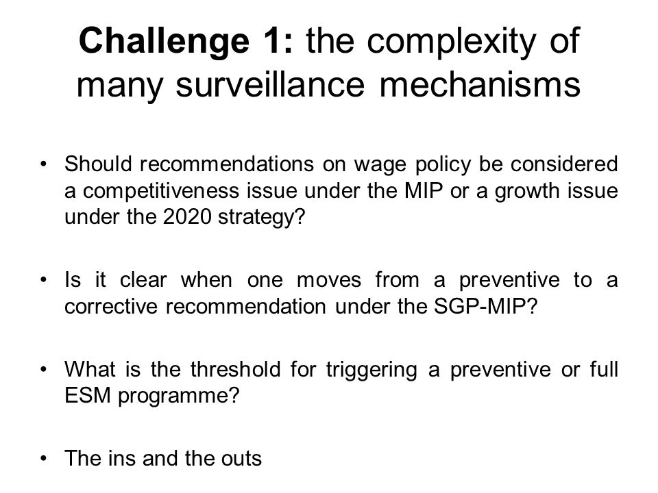 Challenge 1: the complexity of many surveillance mechanisms Should recommendations on wage policy be considered a competitiveness issue under the MIP or a growth issue under the 2020 strategy.