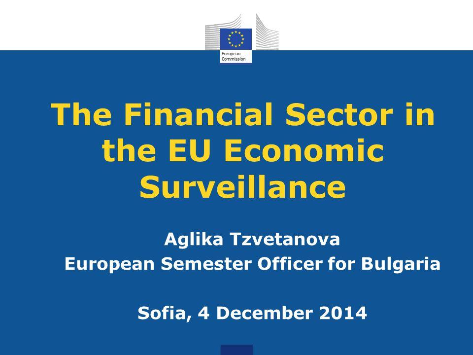 The Financial Sector in the EU Economic Surveillance Aglika Tzvetanova European Semester Officer for Bulgaria Sofia, 4 December 2014