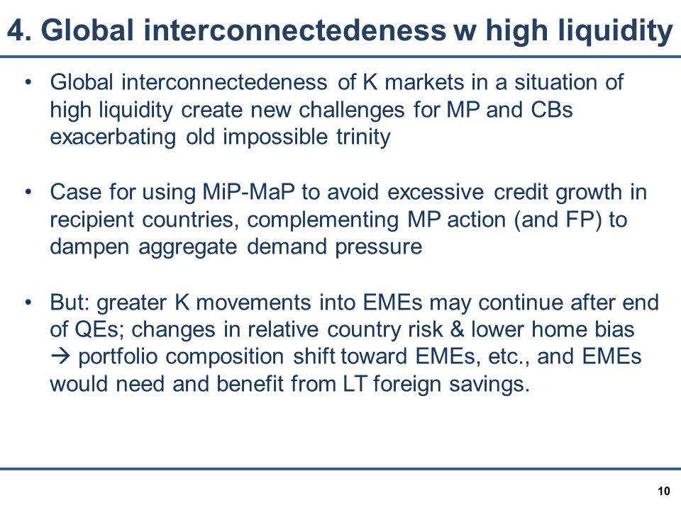 10 Global interconnectedeness of K markets in a situation of high liquidity create new challenges for MP and CBs exacerbating old impossible trinity Case for using MiP-MaP to avoid excessive credit growth in recipient countries, complementing MP action (and FP) to dampen aggregate demand pressure But: greater K movements into EMEs may continue after end of QEs; changes in relative country risk & lower home bias  portfolio composition shift toward EMEs, etc., and EMEs would need and benefit from LT foreign savings.