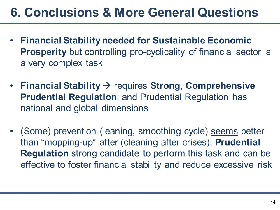 14 Financial Stability needed for Sustainable Economic Prosperity but controlling pro-cyclicality of financial sector is a very complex task Financial Stability  requires Strong, Comprehensive Prudential Regulation; and Prudential Regulation has national and global dimensions (Some) prevention (leaning, smoothing cycle) seems better than mopping-up after (cleaning after crises); Prudential Regulation strong candidate to perform this task and can be effective to foster financial stability and reduce excessive risk 6.