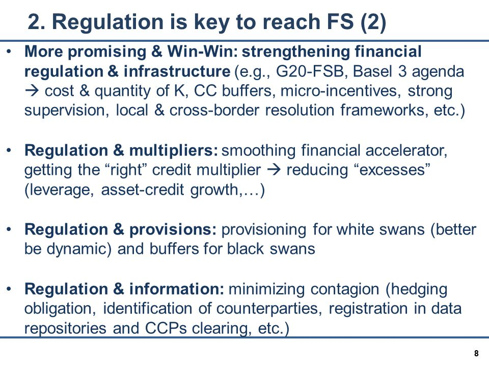 88 More promising & Win-Win: strengthening financial regulation & infrastructure (e.g., G20-FSB, Basel 3 agenda  cost & quantity of K, CC buffers, micro-incentives, strong supervision, local & cross-border resolution frameworks, etc.) Regulation & multipliers: smoothing financial accelerator, getting the right credit multiplier  reducing excesses (leverage, asset-credit growth,…) Regulation & provisions: provisioning for white swans (better be dynamic) and buffers for black swans Regulation & information: minimizing contagion (hedging obligation, identification of counterparties, registration in data repositories and CCPs clearing, etc.) 2.