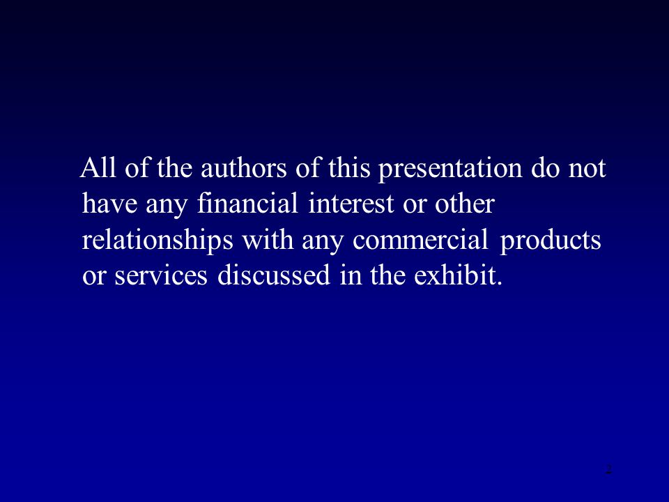 2 All of the authors of this presentation do not have any financial interest or other relationships with any commercial products or services discussed in the exhibit.