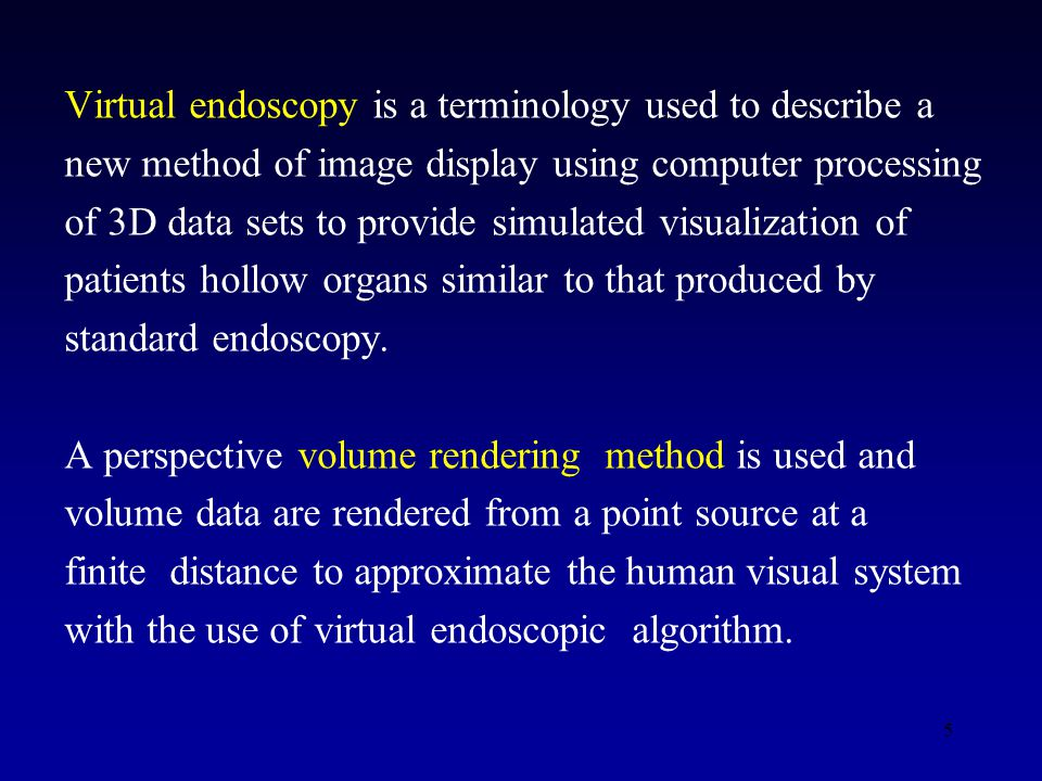 5 Virtual endoscopy is a terminology used to describe a new method of image display using computer processing of 3D data sets to provide simulated visualization of patients hollow organs similar to that produced by standard endoscopy.