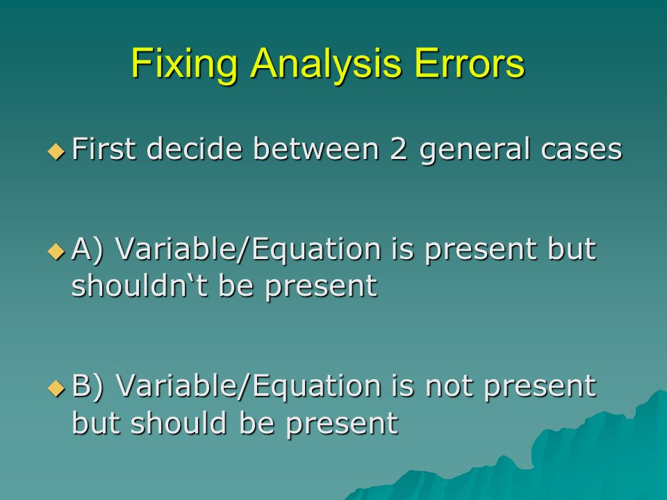 Fixing Analysis Errors  First decide between 2 general cases  A) Variable/Equation is present but shouldn't be present  B) Variable/Equation is not present but should be present