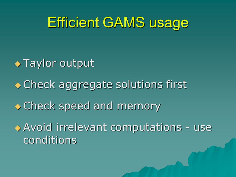 Efficient GAMS usage  Taylor output  Check aggregate solutions first  Check speed and memory  Avoid irrelevant computations - use conditions