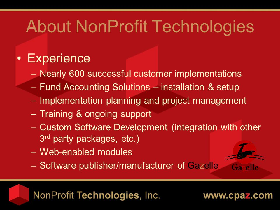 About NonProfit Technologies Experience –Nearly 600 successful customer implementations –Fund Accounting Solutions – installation & setup –Implementation planning and project management –Training & ongoing support –Custom Software Development (integration with other 3 rd party packages, etc.) –Web-enabled modules –Software publisher/manufacturer of Gazelle