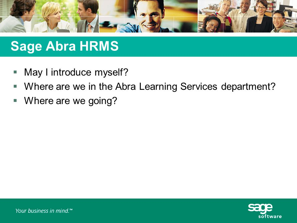 Sage Abra HRMS  May I introduce myself.  Where are we in the Abra Learning Services department.