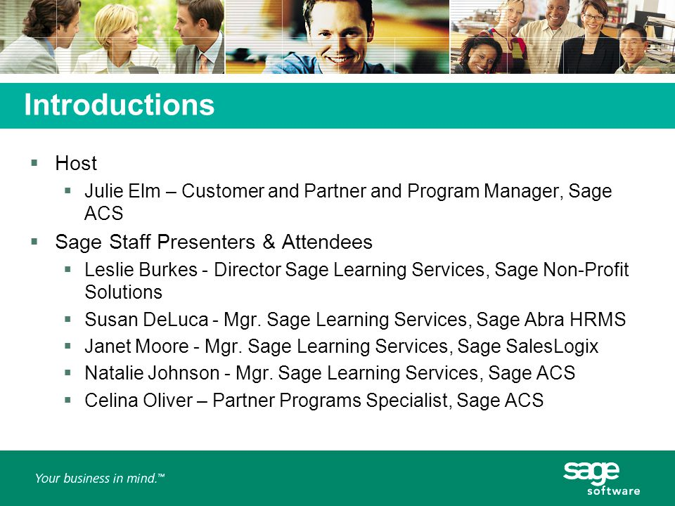 Introductions  Host  Julie Elm – Customer and Partner and Program Manager, Sage ACS  Sage Staff Presenters & Attendees  Leslie Burkes - Director Sage Learning Services, Sage Non-Profit Solutions  Susan DeLuca - Mgr.