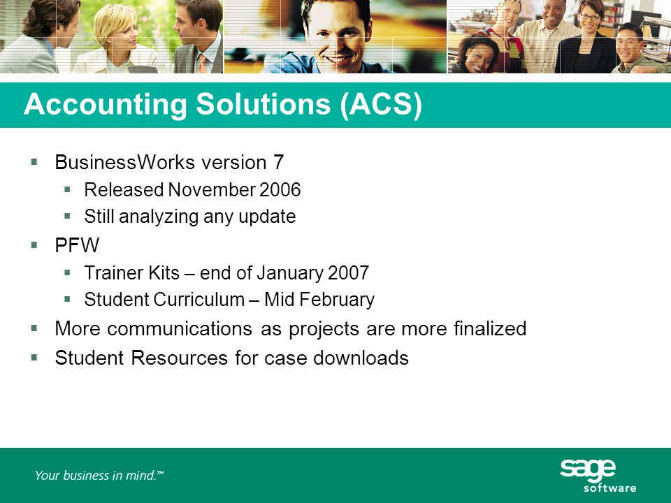 Accounting Solutions (ACS)  BusinessWorks version 7  Released November 2006  Still analyzing any update  PFW  Trainer Kits – end of January 2007