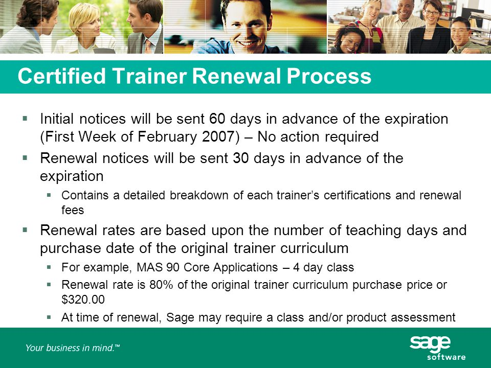 Certified Trainer Renewal Process  Initial notices will be sent 60 days in advance of the expiration (First Week of February 2007) – No action required  Renewal notices will be sent 30 days in advance of the expiration  Contains a detailed breakdown of each trainer's certifications and renewal fees  Renewal rates are based upon the number of teaching days and purchase date of the original trainer curriculum  For example, MAS 90 Core Applications – 4 day class  Renewal rate is 80% of the original trainer curriculum purchase price or $320.00  At time of renewal, Sage may require a class and/or product assessment