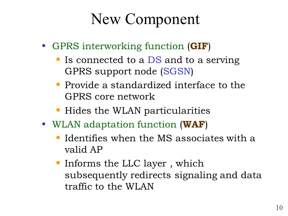 10 New Component GPRS interworking function ( GIF )  Is connected to a DS and to a serving GPRS support node (SGSN)  Provide a standardized interface to the GPRS core network  Hides the WLAN particularities WLAN adaptation function ( WAF )  Identifies when the MS associates with a valid AP  Informs the LLC layer, which subsequently redirects signaling and data traffic to the WLAN