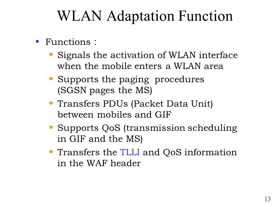 13 WLAN Adaptation Function Functions :  Signals the activation of WLAN interface when the mobile enters a WLAN area  Supports the paging procedures (SGSN pages the MS)  Transfers PDUs (Packet Data Unit) between mobiles and GIF  Supports QoS (transmission scheduling in GIF and the MS)  Transfers the TLLI and QoS information in the WAF header