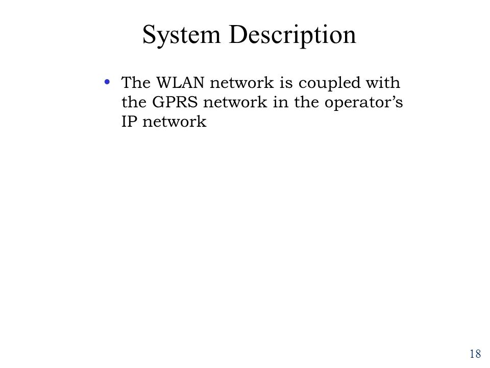 18 System Description The WLAN network is coupled with the GPRS network in the operator's IP network