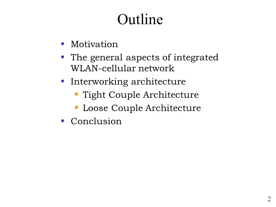 2 Outline Motivation The general aspects of integrated WLAN-cellular network Interworking architecture  Tight Couple Architecture  Loose Couple Architecture Conclusion