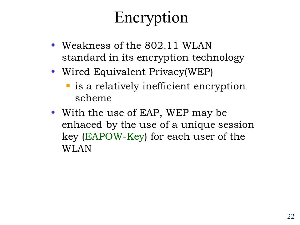 22 Encryption Weakness of the 802.11 WLAN standard in its encryption technology Wired Equivalent Privacy(WEP)  is a relatively inefficient encryption scheme With the use of EAP, WEP may be enhaced by the use of a unique session key (EAPOW-Key) for each user of the WLAN