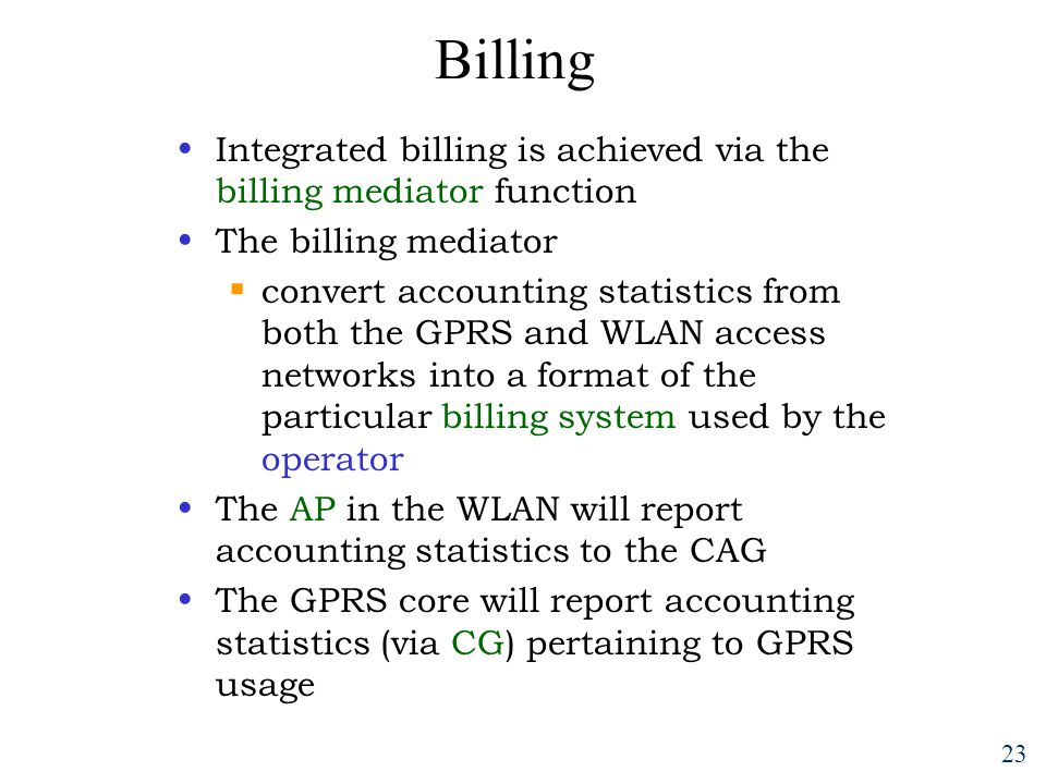 23 Billing Integrated billing is achieved via the billing mediator function The billing mediator  convert accounting statistics from both the GPRS and WLAN access networks into a format of the particular billing system used by the operator The AP in the WLAN will report accounting statistics to the CAG The GPRS core will report accounting statistics (via CG) pertaining to GPRS usage