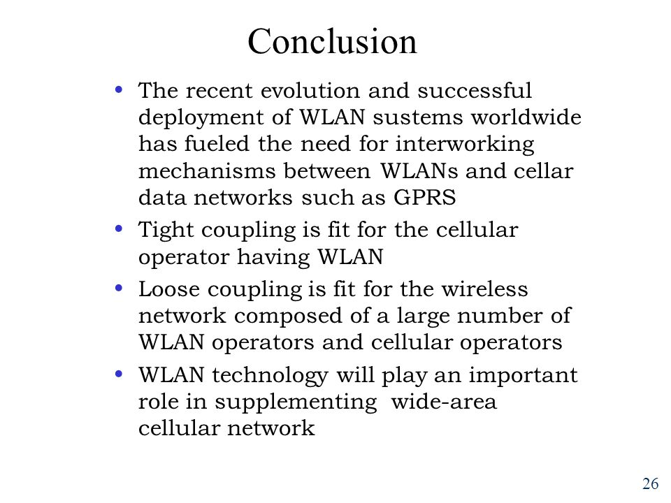 26 Conclusion The recent evolution and successful deployment of WLAN sustems worldwide has fueled the need for interworking mechanisms between WLANs and cellar data networks such as GPRS Tight coupling is fit for the cellular operator having WLAN Loose coupling is fit for the wireless network composed of a large number of WLAN operators and cellular operators WLAN technology will play an important role in supplementing wide-area cellular network